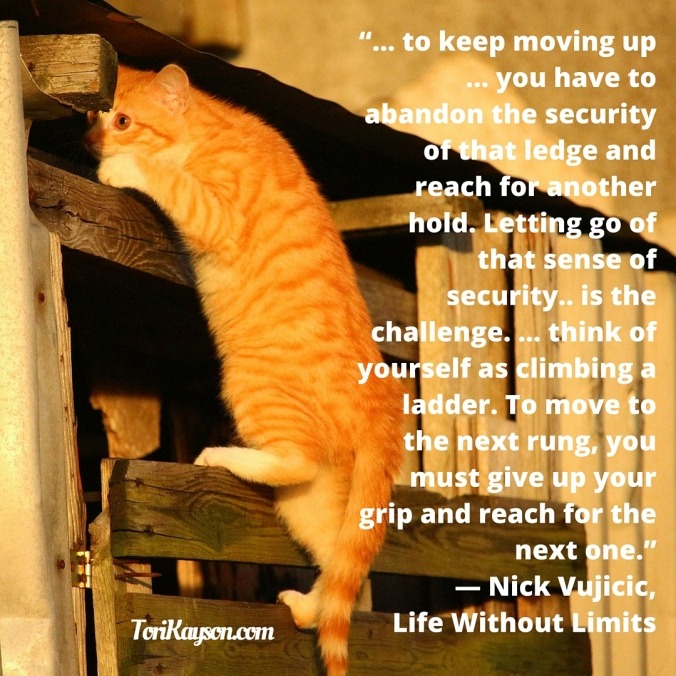 """... to keep moving up ... , you have to abandon the security of that ledge and reach for another hold. Letting go of that sense of security.. is the challenge. ... think of yourself as climbing a ladder. To move to the"