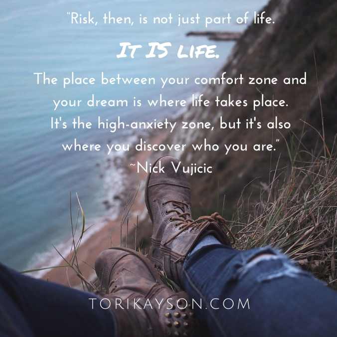 """Risk, then, is not just part of life. It is life. The place between your comfort zone and yourdream is where life takes place. It's the high-anxiety zone, but it's also where you discoverwho you are."" -Nick Vujicic"